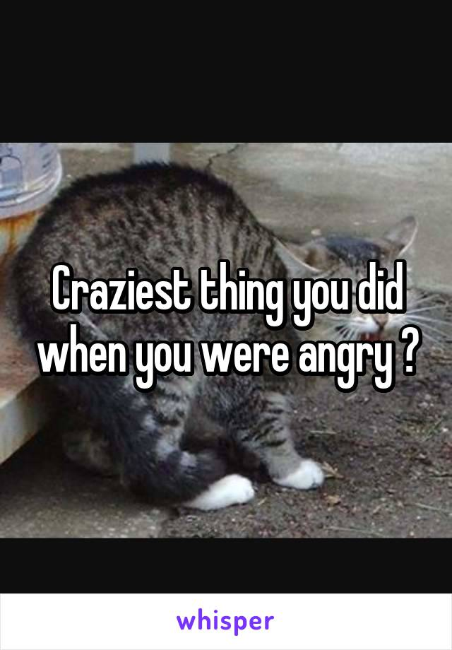 Craziest thing you did when you were angry ?