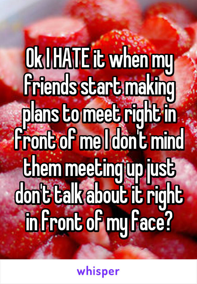 Ok I HATE it when my friends start making plans to meet right in front of me I don't mind them meeting up just don't talk about it right in front of my face😠