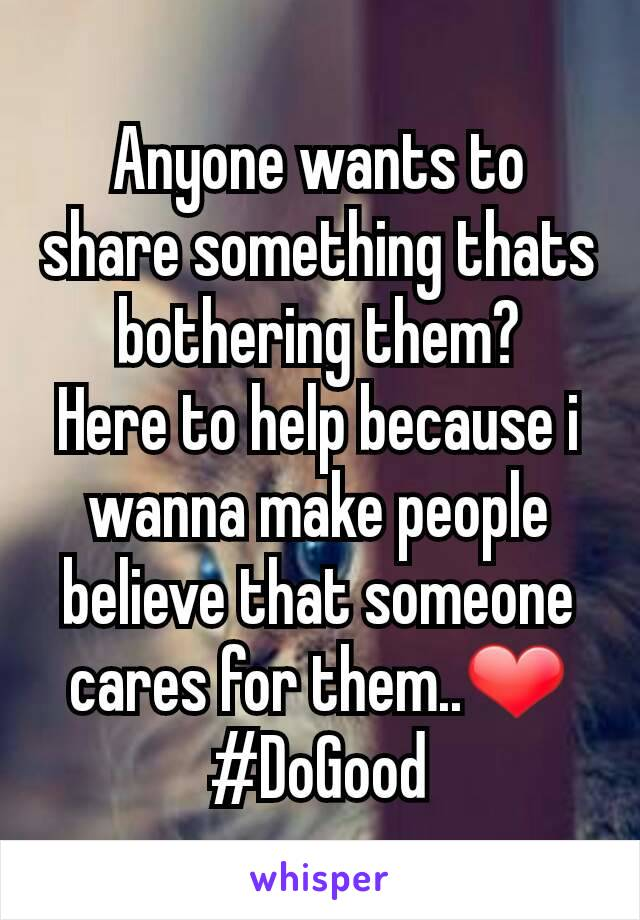 Anyone wants to share something thats bothering them? Here to help because i wanna make people believe that someone cares for them..❤ #DoGood