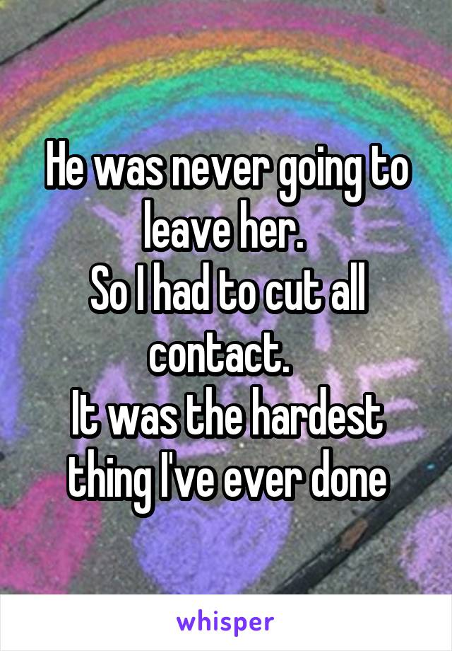 He was never going to leave her.  So I had to cut all contact.   It was the hardest thing I've ever done