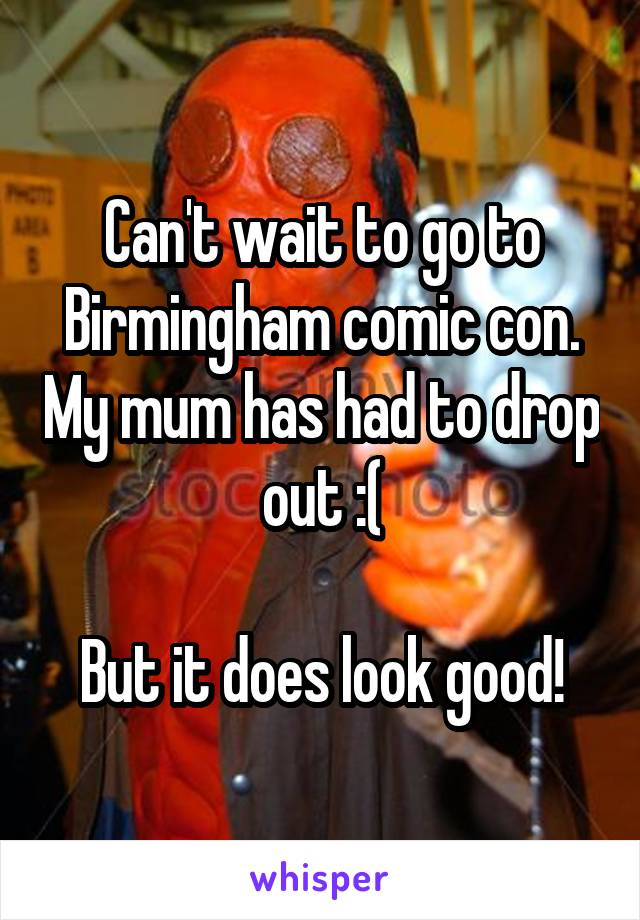 Can't wait to go to Birmingham comic con. My mum has had to drop out :(  But it does look good!