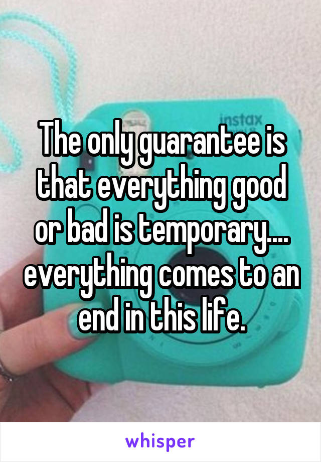 The only guarantee is that everything good or bad is temporary.... everything comes to an end in this life.