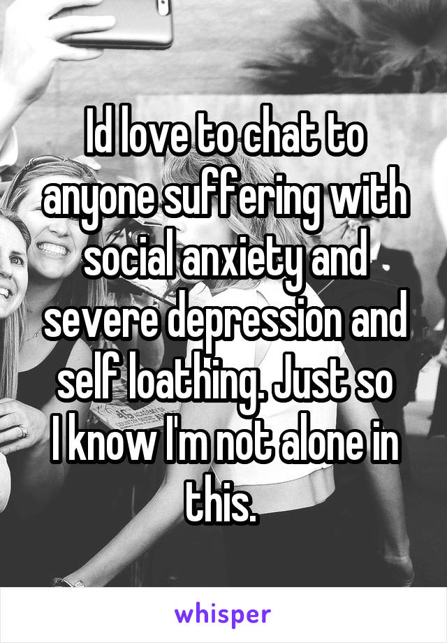 Id love to chat to anyone suffering with social anxiety and severe depression and self loathing. Just so I know I'm not alone in this.