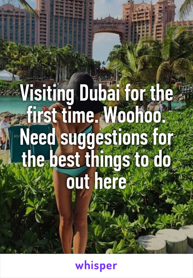 Visiting Dubai for the first time. Woohoo. Need suggestions for the best things to do out here