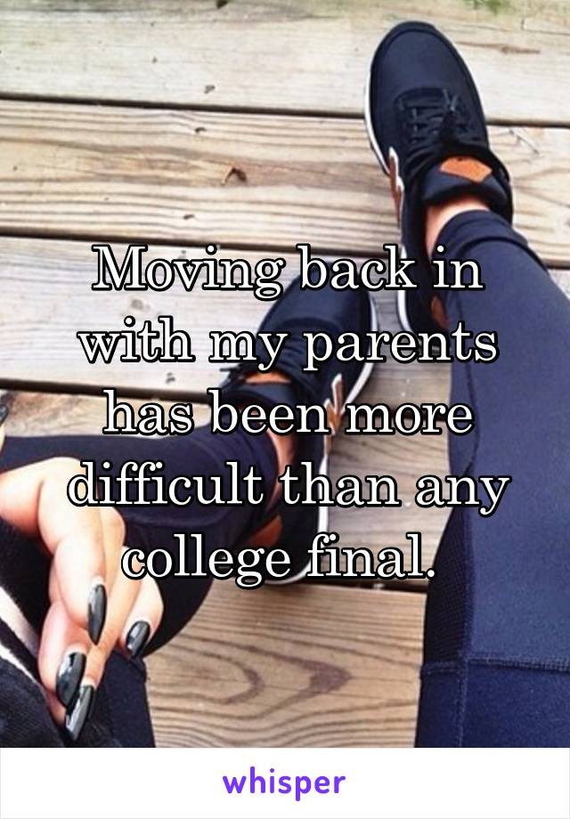 Moving back in with my parents has been more difficult than any college final.