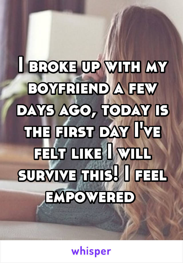 I broke up with my boyfriend a few days ago, today is the first day I've felt like I will survive this! I feel empowered