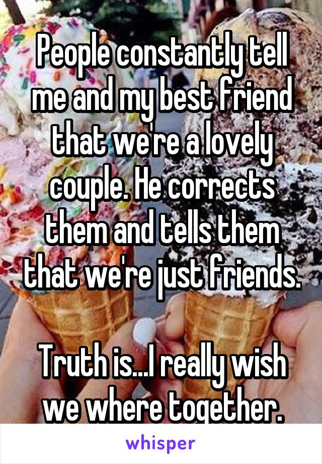 People constantly tell me and my best friend that we're a lovely couple. He corrects them and tells them that we're just friends.  Truth is...I really wish we where together.