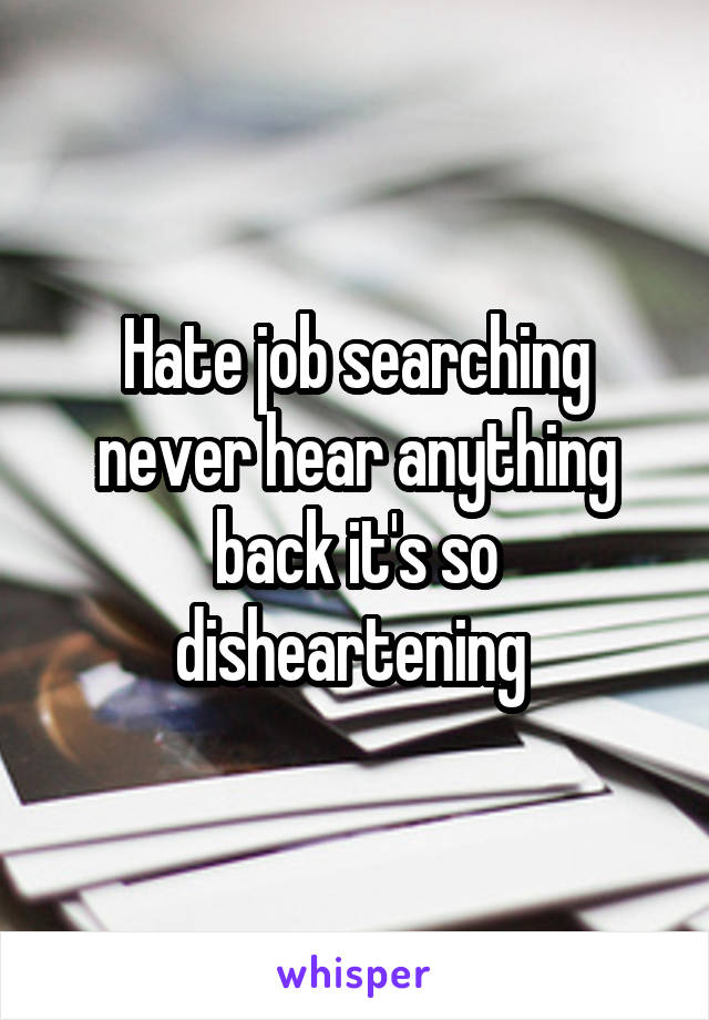Hate job searching never hear anything back it's so disheartening