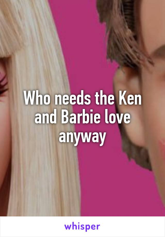 Who needs the Ken and Barbie love anyway