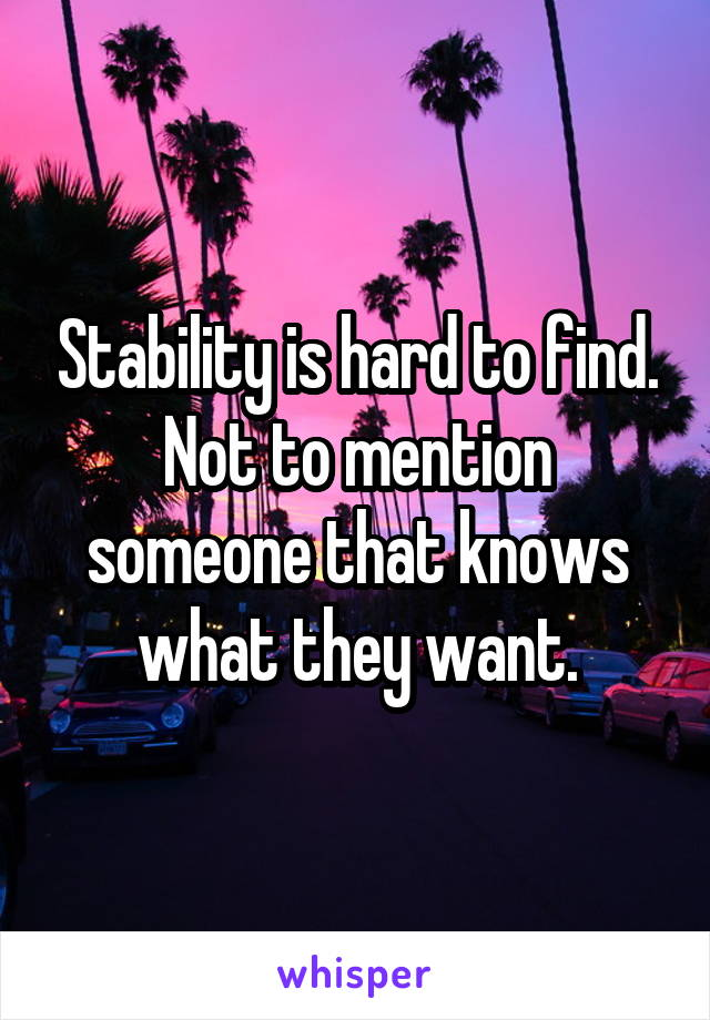Stability is hard to find. Not to mention someone that knows what they want.