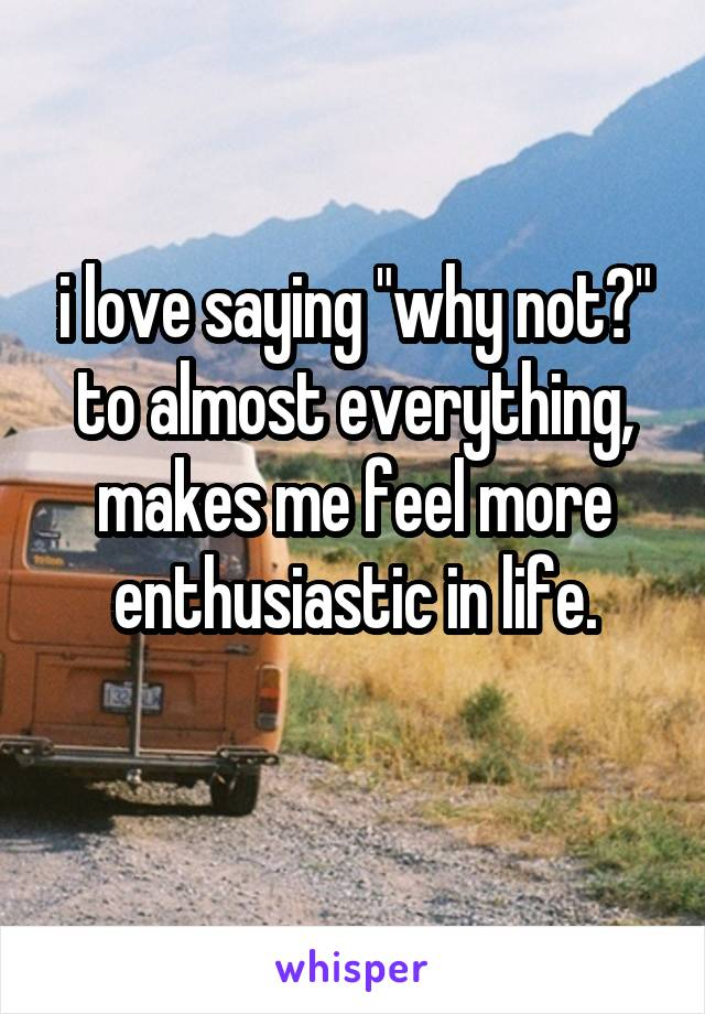 "i love saying ""why not?"" to almost everything, makes me feel more enthusiastic in life."