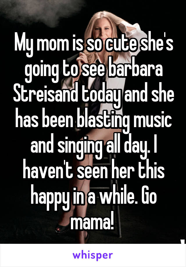 My mom is so cute she's going to see barbara Streisand today and she has been blasting music and singing all day. I haven't seen her this happy in a while. Go mama!