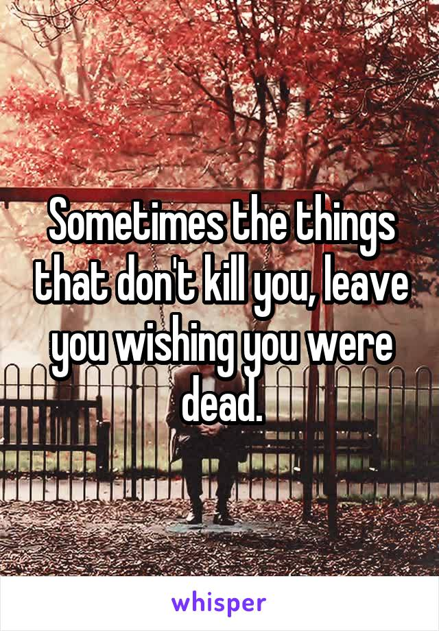 Sometimes the things that don't kill you, leave you wishing you were dead.