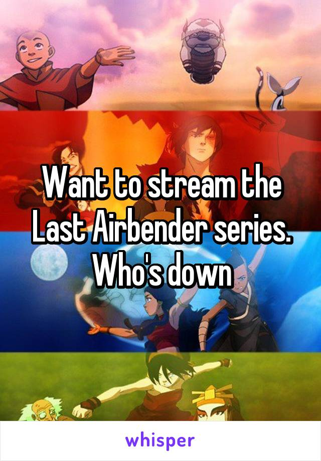 Want to stream the Last Airbender series. Who's down