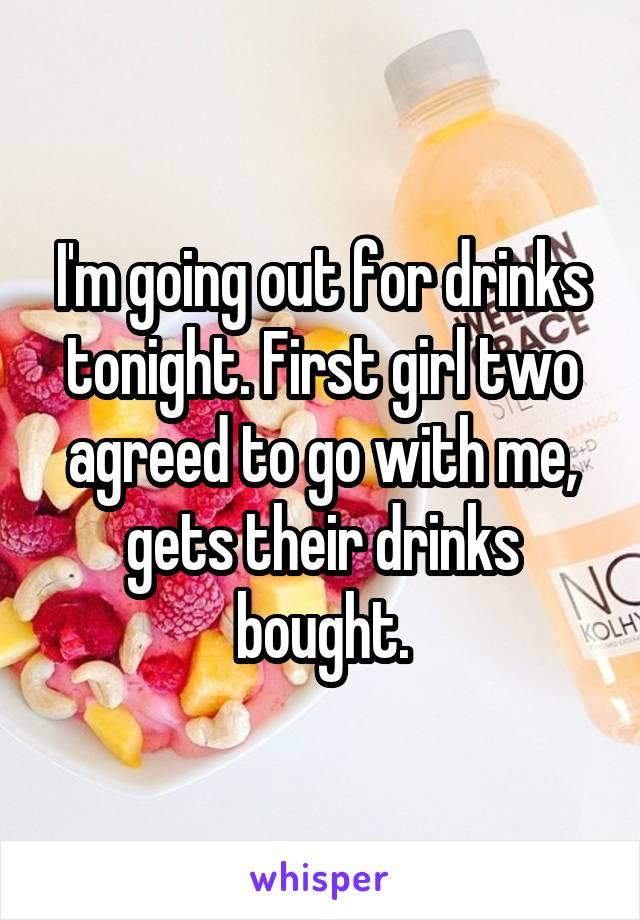 I'm going out for drinks tonight. First girl two agreed to go with me, gets their drinks bought.