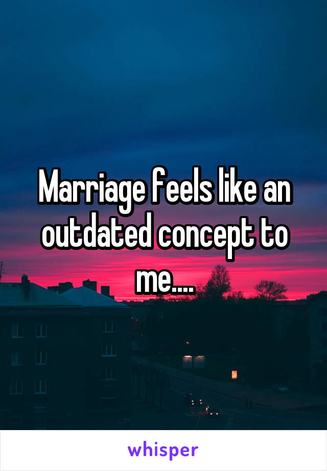 Marriage feels like an outdated concept to me....