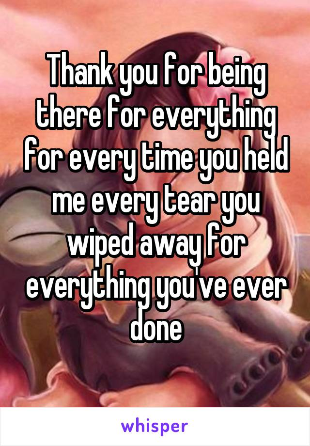 Thank you for being there for everything for every time you held me every tear you wiped away for everything you've ever done