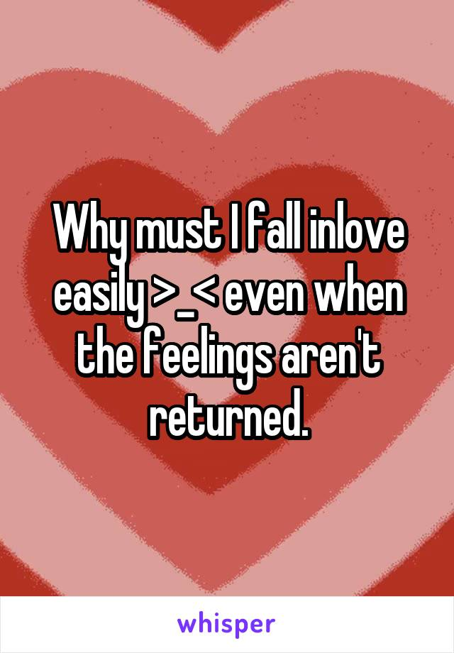 Why must I fall inlove easily >_< even when the feelings aren't returned.