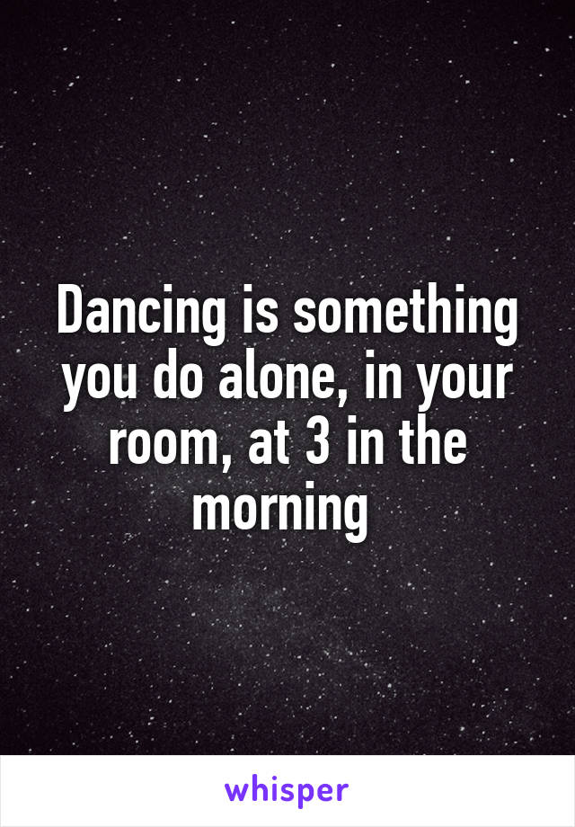 Dancing is something you do alone, in your room, at 3 in the morning