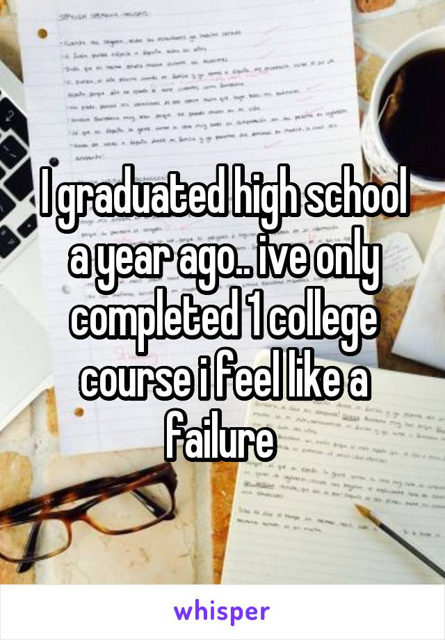 I graduated high school a year ago.. ive only completed 1 college course i feel like a failure