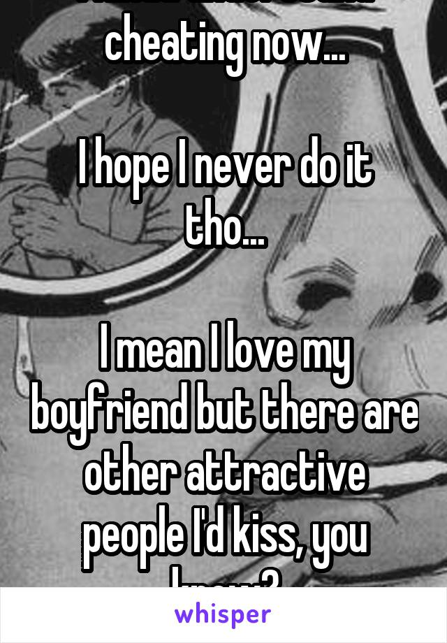 I kinda understand cheating now...  I hope I never do it tho...  I mean I love my boyfriend but there are other attractive people I'd kiss, you know? I'm not an asshole!!