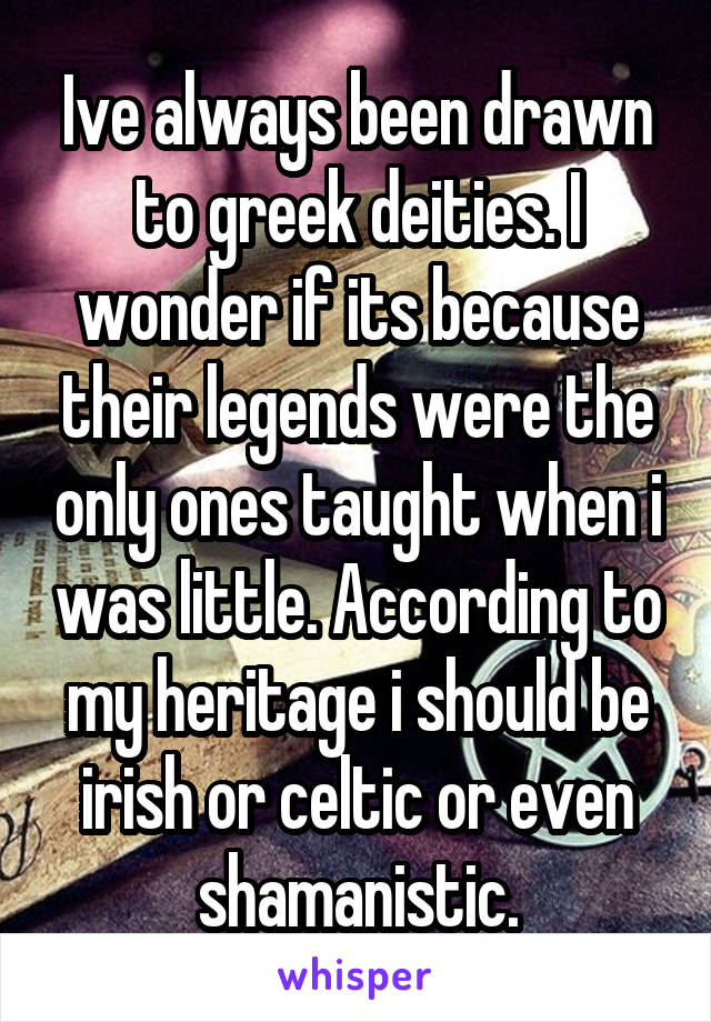 Ive always been drawn to greek deities. I wonder if its because their legends were the only ones taught when i was little. According to my heritage i should be irish or celtic or even shamanistic.
