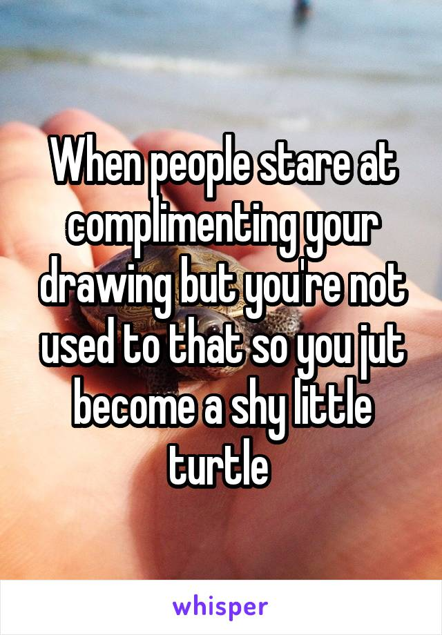 When people stare at complimenting your drawing but you're not used to that so you jut become a shy little turtle