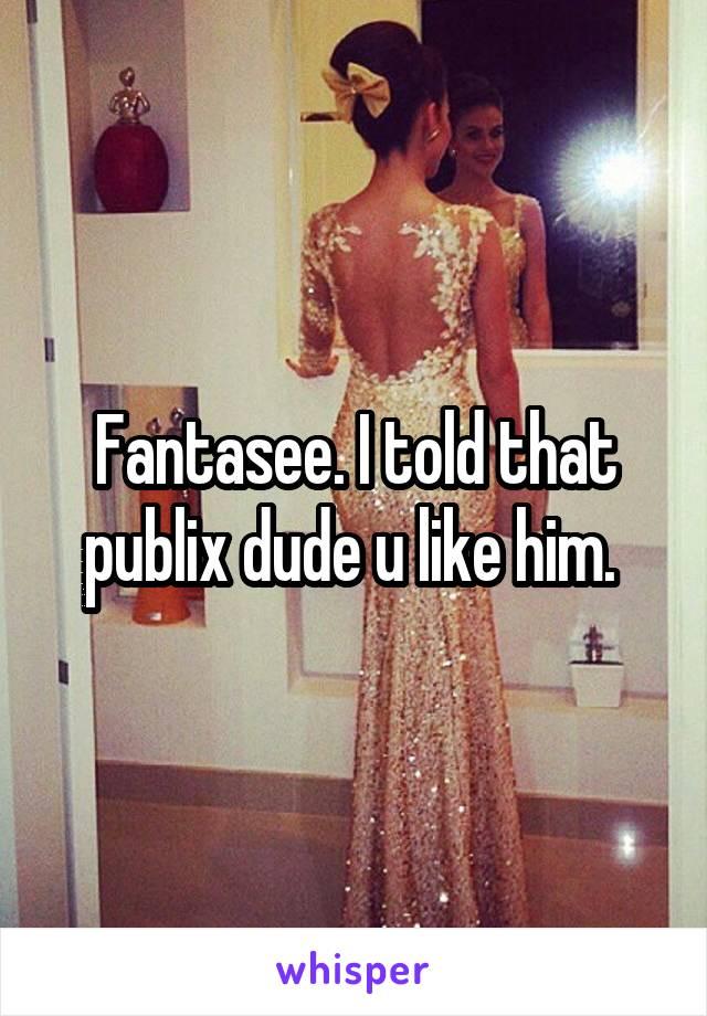 Fantasee. I told that publix dude u like him.