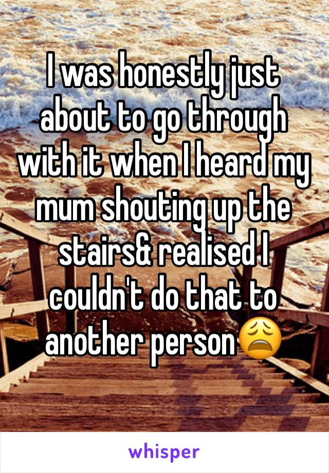 I was honestly just about to go through with it when I heard my mum shouting up the stairs& realised I couldn't do that to another person😩