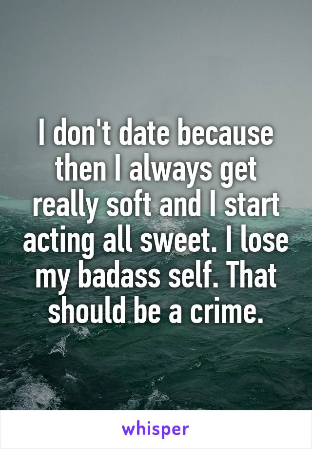 I don't date because then I always get really soft and I start acting all sweet. I lose my badass self. That should be a crime.
