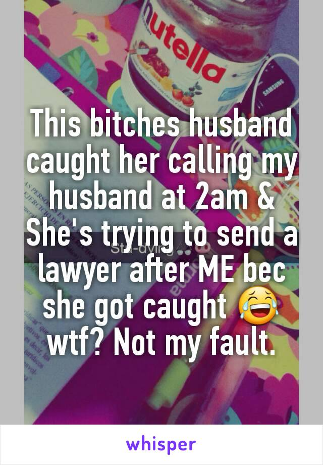 This bitches husband caught her calling my husband at 2am & She's trying to send a lawyer after ME bec she got caught 😂 wtf? Not my fault.