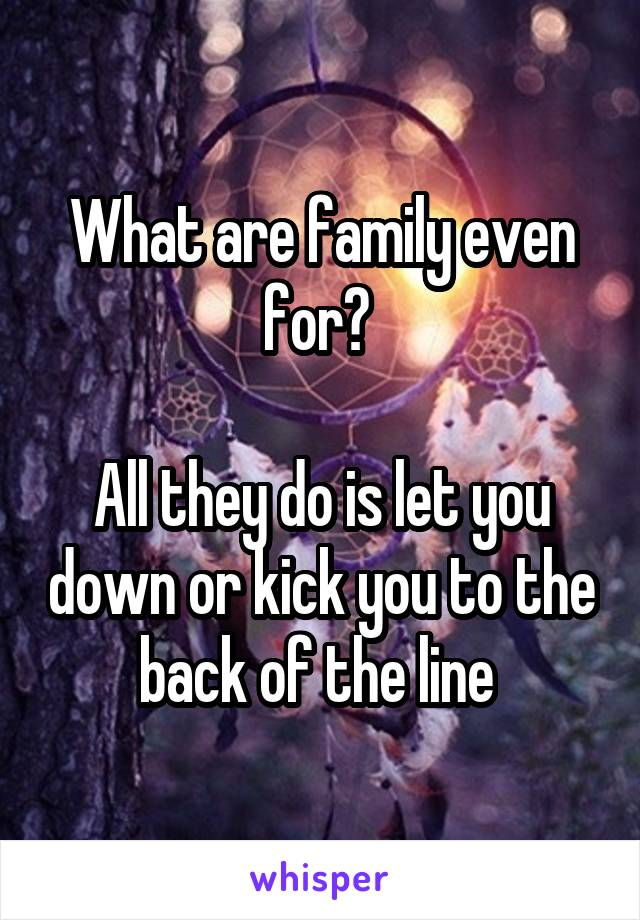What are family even for?   All they do is let you down or kick you to the back of the line