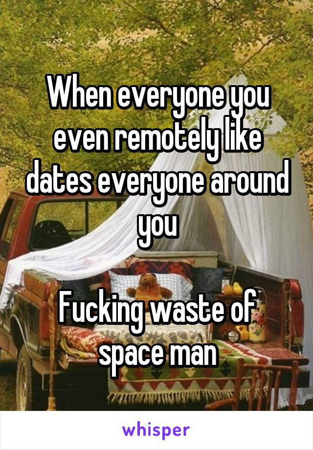 When everyone you even remotely like dates everyone around you  Fucking waste of space man