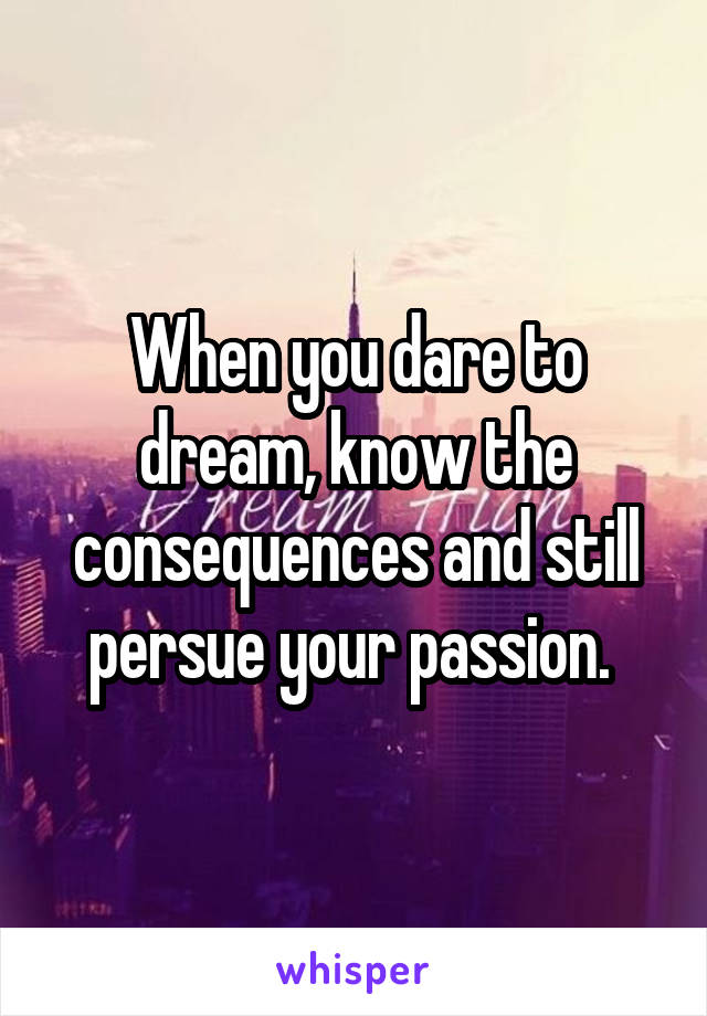 When you dare to dream, know the consequences and still persue your passion.