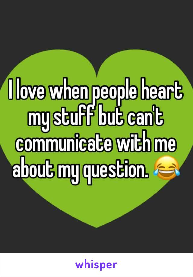 I love when people heart my stuff but can't communicate with me about my question. 😂