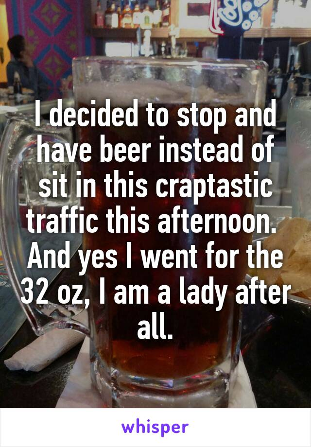 I decided to stop and have beer instead of sit in this craptastic traffic this afternoon.  And yes I went for the 32 oz, I am a lady after all.