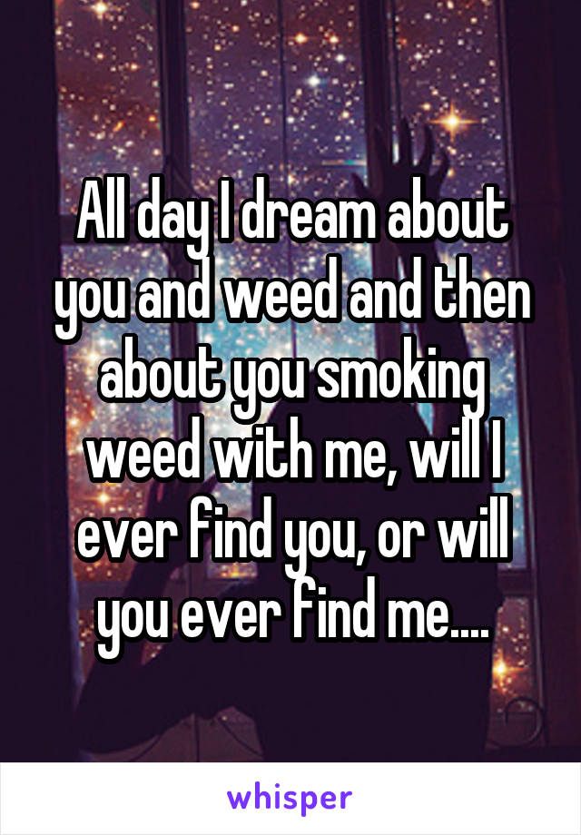 All day I dream about you and weed and then about you smoking weed with me, will I ever find you, or will you ever find me....