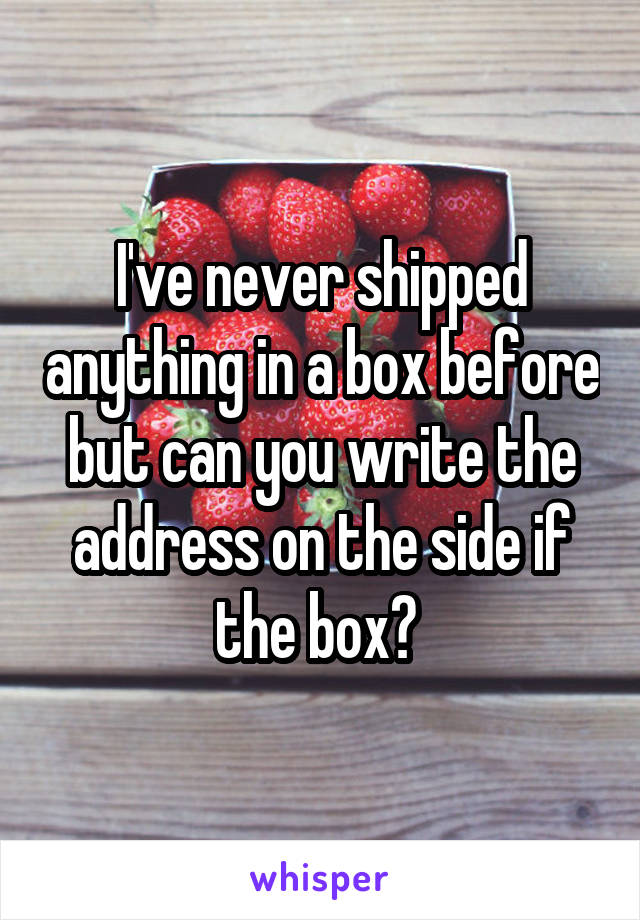 I've never shipped anything in a box before but can you write the address on the side if the box?
