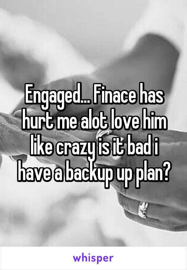 Engaged... Finace has hurt me alot love him like crazy is it bad i have a backup up plan?