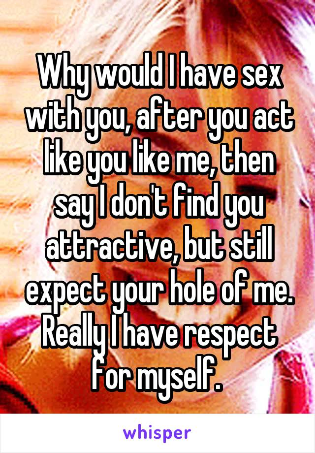 Why would I have sex with you, after you act like you like me, then say I don't find you attractive, but still expect your hole of me. Really I have respect for myself.