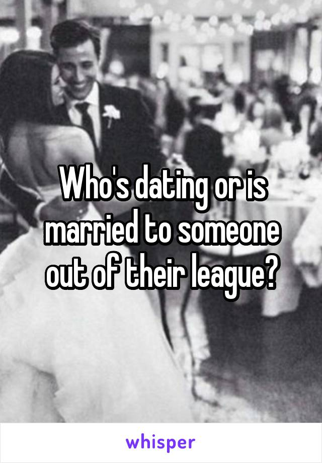 Who's dating or is married to someone out of their league?