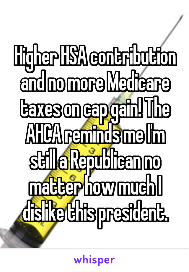 Higher HSA contribution and no more Medicare taxes on cap gain! The AHCA reminds me I'm still a Republican no matter how much I dislike this president.