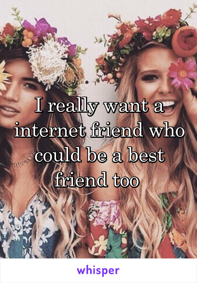I really want a internet friend who could be a best friend too