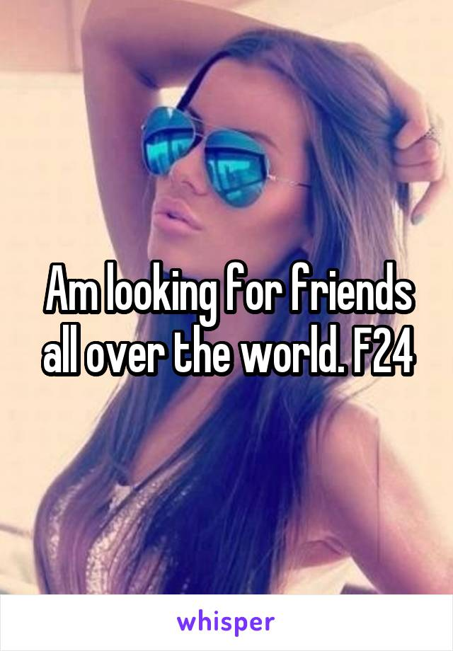 Am looking for friends all over the world. F24