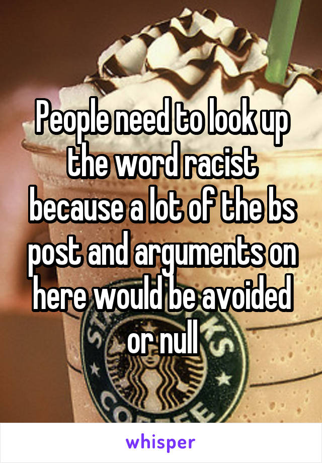 People need to look up the word racist because a lot of the bs post and arguments on here would be avoided or null