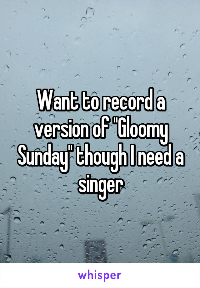 """Want to record a version of """"Gloomy Sunday"""" though I need a singer"""