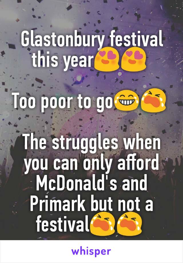 Glastonbury festival this year😍😍   Too poor to go😂😭   The struggles when you can only afford McDonald's and Primark but not a festival😭😭