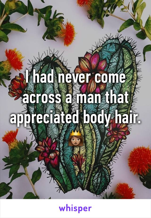 I had never come across a man that appreciated body hair.  👸🏽