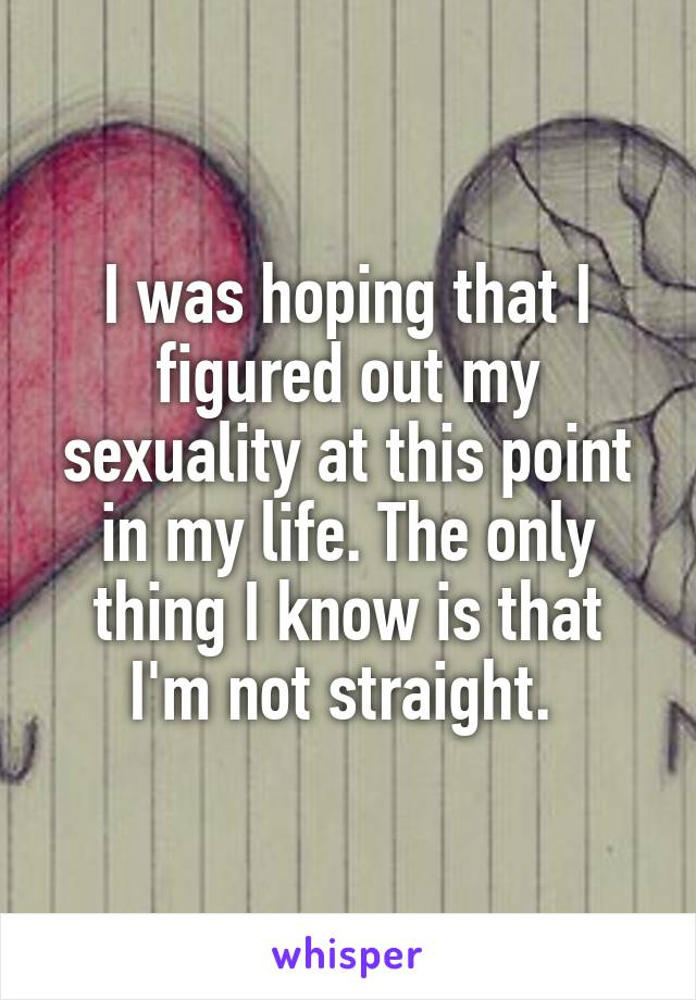 I was hoping that I figured out my sexuality at this point in my life. The only thing I know is that I'm not straight.