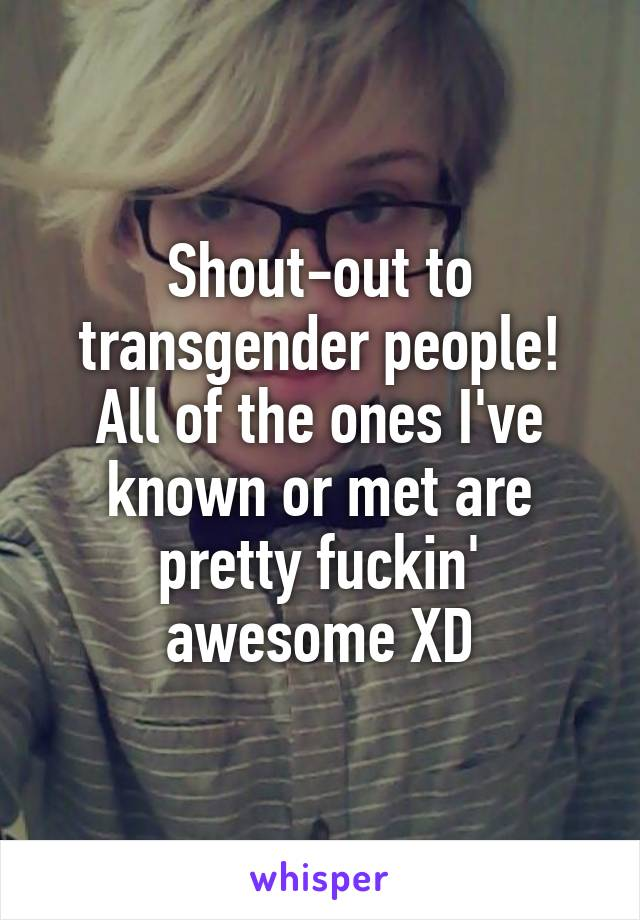 Shout-out to transgender people! All of the ones I've known or met are pretty fuckin' awesome XD